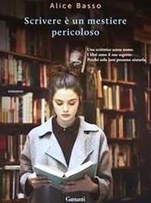 """""""SCRIVERE E' UN MESTIERE PERICOLOSO"""" DI ALICE BASSO (GARZANTI)"""