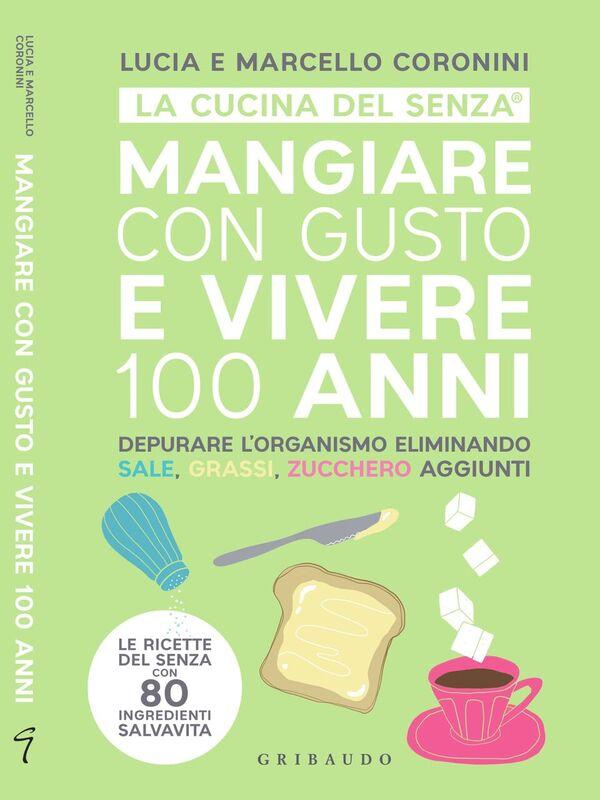 """Di Lucia e Marcello Coronini """"Mangiare con Gusto e Vivere 100 Anni"""" della collana La Cucina del Senza"""
